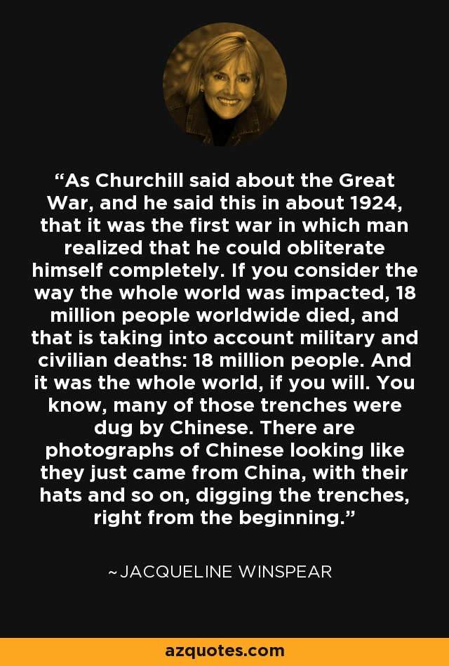 As Churchill said about the Great War, and he said this in about 1924, that it was the first war in which man realized that he could obliterate himself completely. If you consider the way the whole world was impacted, 18 million people worldwide died, and that is taking into account military and civilian deaths: 18 million people. And it was the whole world, if you will. You know, many of those trenches were dug by Chinese. There are photographs of Chinese looking like they just came from China, with their hats and so on, digging the trenches, right from the beginning. - Jacqueline Winspear