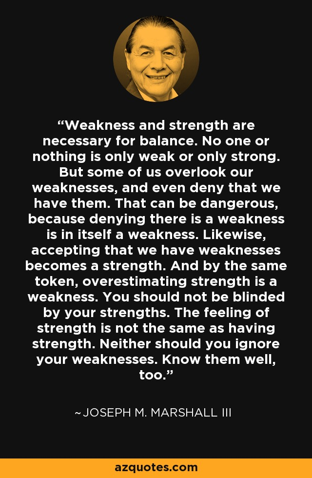 Weakness and strength are necessary for balance. No one or nothing is only weak or only strong. But some of us overlook our weaknesses, and even deny that we have them. That can be dangerous, because denying there is a weakness is in itself a weakness. Likewise, accepting that we have weaknesses becomes a strength. And by the same token, overestimating strength is a weakness. You should not be blinded by your strengths. The feeling of strength is not the same as having strength. Neither should you ignore your weaknesses. Know them well, too. - Joseph M. Marshall III