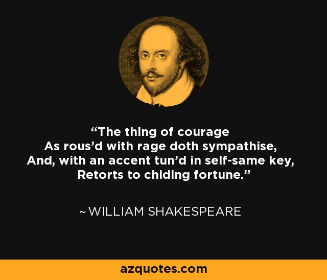The thing of courage As rous'd with rage doth sympathise, And, with an accent tun'd in self-same key, Retorts to chiding fortune. - William Shakespeare