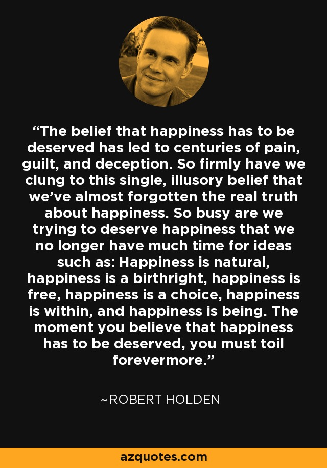The belief that happiness has to be deserved has led to centuries of pain, guilt, and deception. So firmly have we clung to this single, illusory belief that we've almost forgotten the real truth about happiness. So busy are we trying to deserve happiness that we no longer have much time for ideas such as: Happiness is natural, happiness is a birthright, happiness is free, happiness is a choice, happiness is within, and happiness is being. The moment you believe that happiness has to be deserved, you must toil forevermore. - Robert Holden