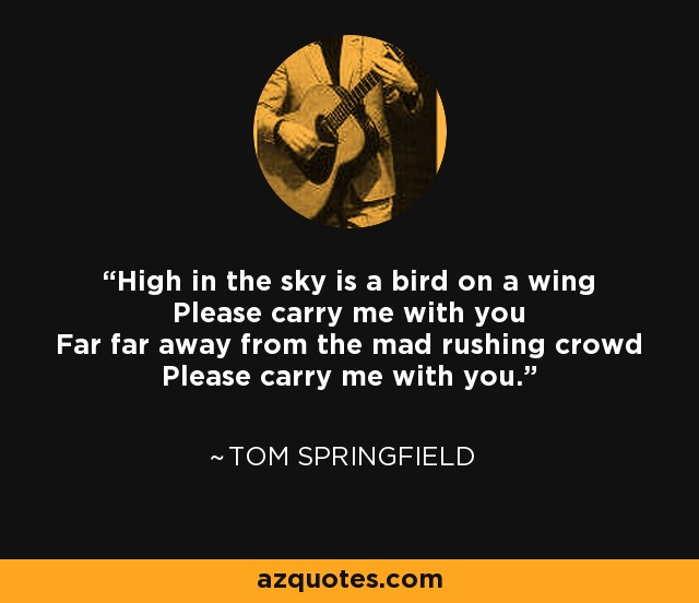 High in the sky is a bird on a wing Please carry me with you Far far away from the mad rushing crowd Please carry me with you. - Tom Springfield