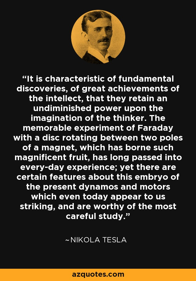 It is characteristic of fundamental discoveries, of great achievements of the intellect, that they retain an undiminished power upon the imagination of the thinker. The memorable experiment of Faraday with a disc rotating between two poles of a magnet, which has borne such magnificent fruit, has long passed into every-day experience; yet there are certain features about this embryo of the present dynamos and motors which even today appear to us striking, and are worthy of the most careful study. - Nikola Tesla
