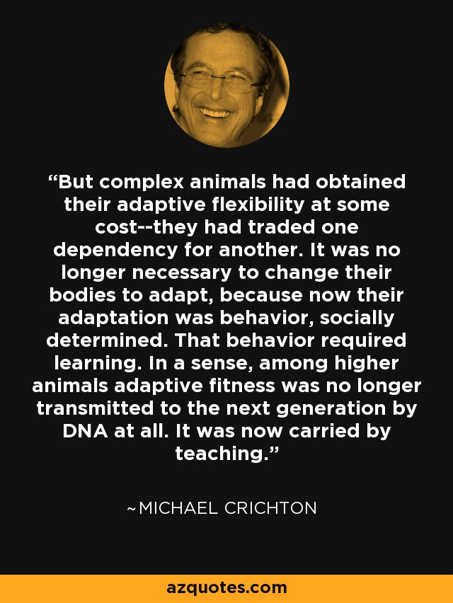 But complex animals had obtained their adaptive flexibility at some cost--they had traded one dependency for another. It was no longer necessary to change their bodies to adapt, because now their adaptation was behavior, socially determined. That behavior required learning. In a sense, among higher animals adaptive fitness was no longer transmitted to the next generation by DNA at all. It was now carried by teaching. - Michael Crichton