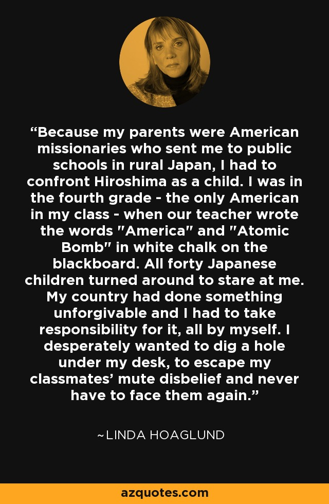 Because my parents were American missionaries who sent me to public schools in rural Japan, I had to confront Hiroshima as a child. I was in the fourth grade - the only American in my class - when our teacher wrote the words