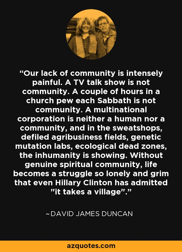 Our lack of community is intensely painful. A TV talk show is not community. A couple of hours in a church pew each Sabbath is not community. A multinational corporation is neither a human nor a community, and in the sweatshops, defiled agribusiness fields, genetic mutation labs, ecological dead zones, the inhumanity is showing. Without genuine spiritual community, life becomes a struggle so lonely and grim that even Hillary Clinton has admitted