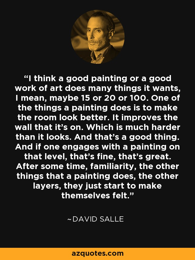 I think a good painting or a good work of art does many things it wants, I mean, maybe 15 or 20 or 100. One of the things a painting does is to make the room look better. It improves the wall that it's on. Which is much harder than it looks. And that's a good thing. And if one engages with a painting on that level, that's fine, that's great. After some time, familiarity, the other things that a painting does, the other layers, they just start to make themselves felt. - David Salle