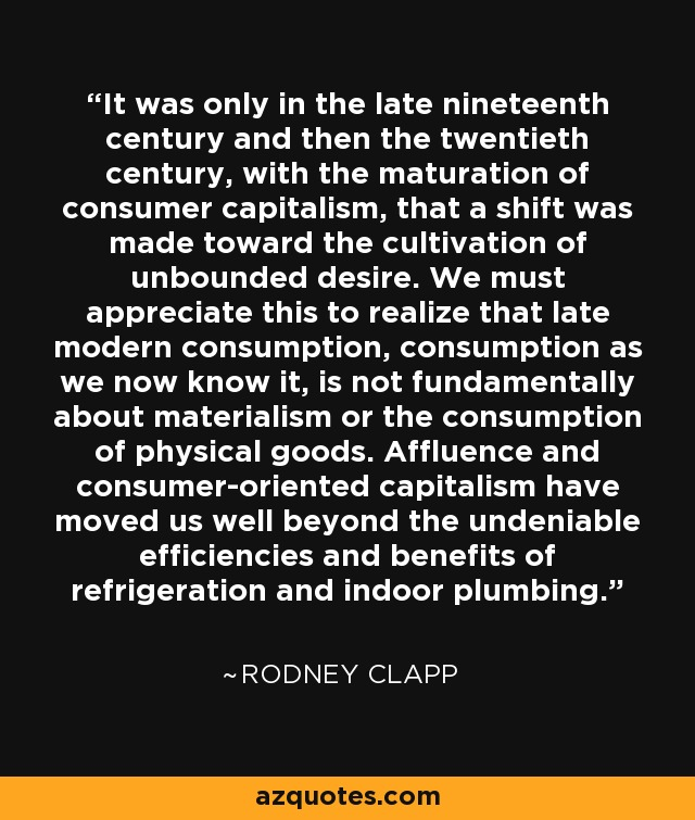 It was only in the late nineteenth century and then the twentieth century, with the maturation of consumer capitalism, that a shift was made toward the cultivation of unbounded desire. We must appreciate this to realize that late modern consumption, consumption as we now know it, is not fundamentally about materialism or the consumption of physical goods. Affluence and consumer-oriented capitalism have moved us well beyond the undeniable efficiencies and benefits of refrigeration and indoor plumbing. - Rodney Clapp