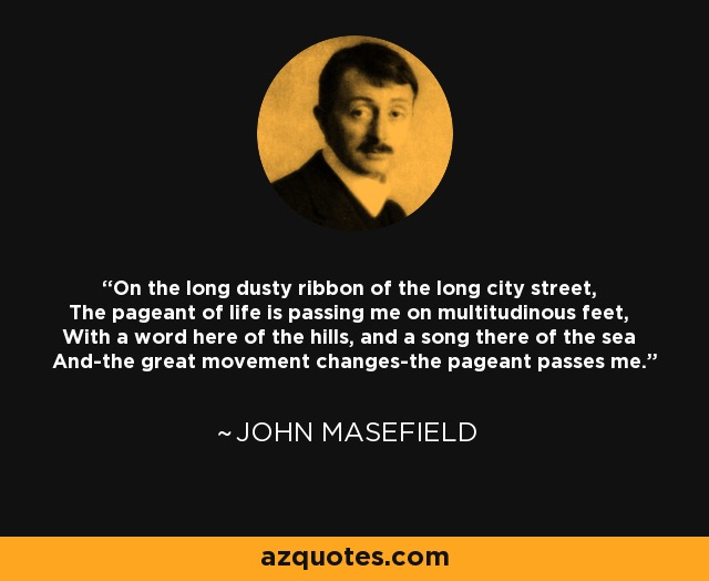 On the long dusty ribbon of the long city street, The pageant of life is passing me on multitudinous feet, With a word here of the hills, and a song there of the sea And-the great movement changes-the pageant passes me. - John Masefield