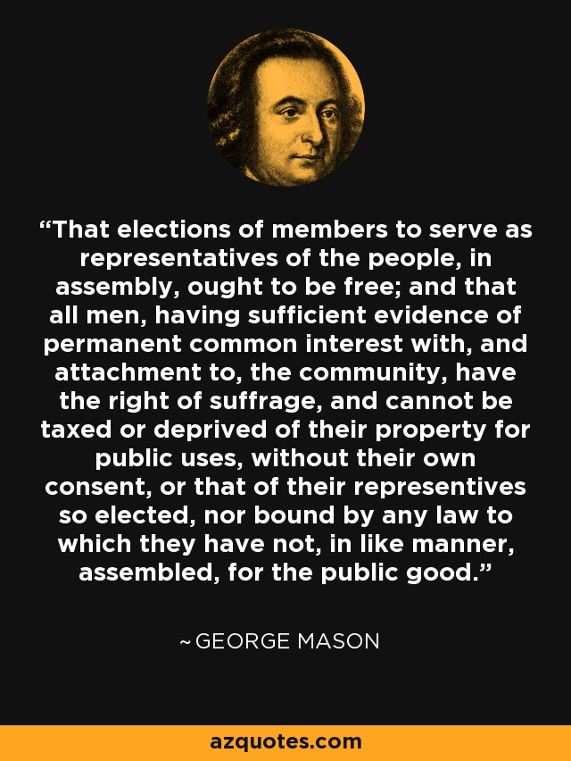 That elections of members to serve as representatives of the people, in assembly, ought to be free; and that all men, having sufficient evidence of permanent common interest with, and attachment to, the community, have the right of suffrage, and cannot be taxed or deprived of their property for public uses, without their own consent, or that of their representives so elected, nor bound by any law to which they have not, in like manner, assembled, for the public good. - George Mason