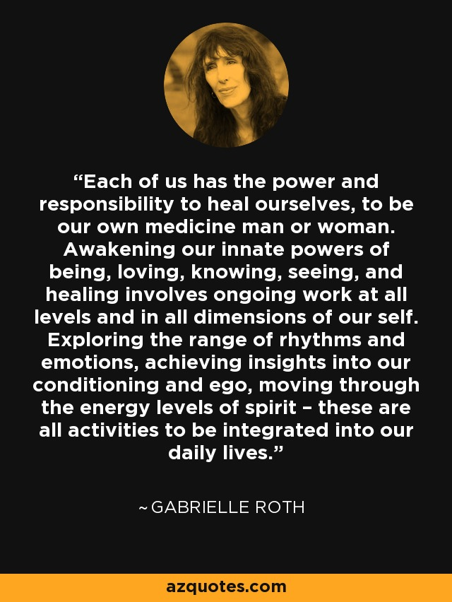 Each of us has the power and responsibility to heal ourselves, to be our own medicine man or woman. Awakening our innate powers of being, loving, knowing, seeing, and healing involves ongoing work at all levels and in all dimensions of our self. Exploring the range of rhythms and emotions, achieving insights into our conditioning and ego, moving through the energy levels of spirit – these are all activities to be integrated into our daily lives. - Gabrielle Roth