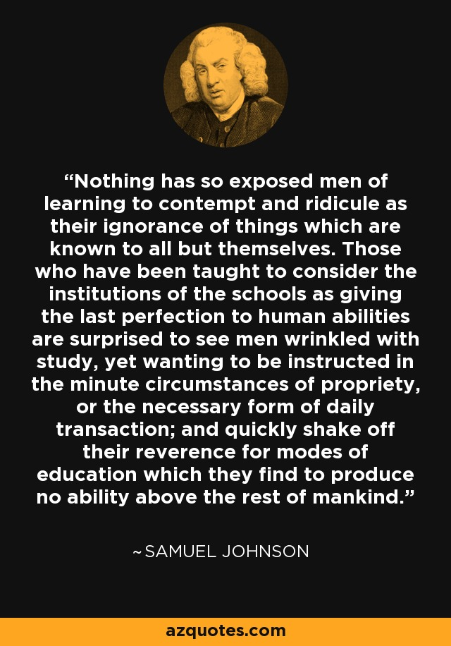 Nothing has so exposed men of learning to contempt and ridicule as their ignorance of things which are known to all but themselves. Those who have been taught to consider the institutions of the schools as giving the last perfection to human abilities are surprised to see men wrinkled with study, yet wanting to be instructed in the minute circumstances of propriety, or the necessary form of daily transaction; and quickly shake off their reverence for modes of education which they find to produce no ability above the rest of mankind. - Samuel Johnson