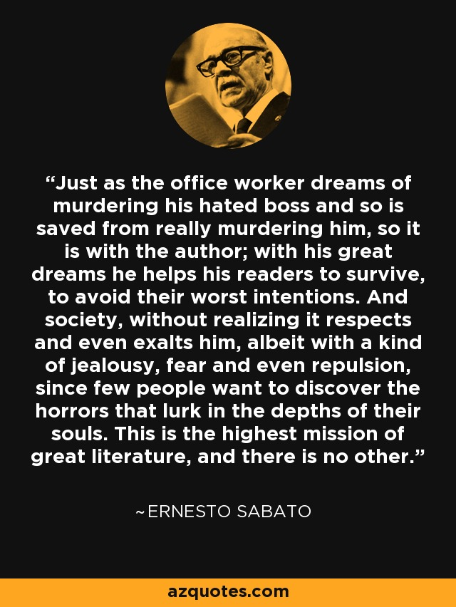 Just as the office worker dreams of murdering his hated boss and so is saved from really murdering him, so it is with the author; with his great dreams he helps his readers to survive, to avoid their worst intentions. And society, without realizing it respects and even exalts him, albeit with a kind of jealousy, fear and even repulsion, since few people want to discover the horrors that lurk in the depths of their souls. This is the highest mission of great literature, and there is no other. - Ernesto Sabato