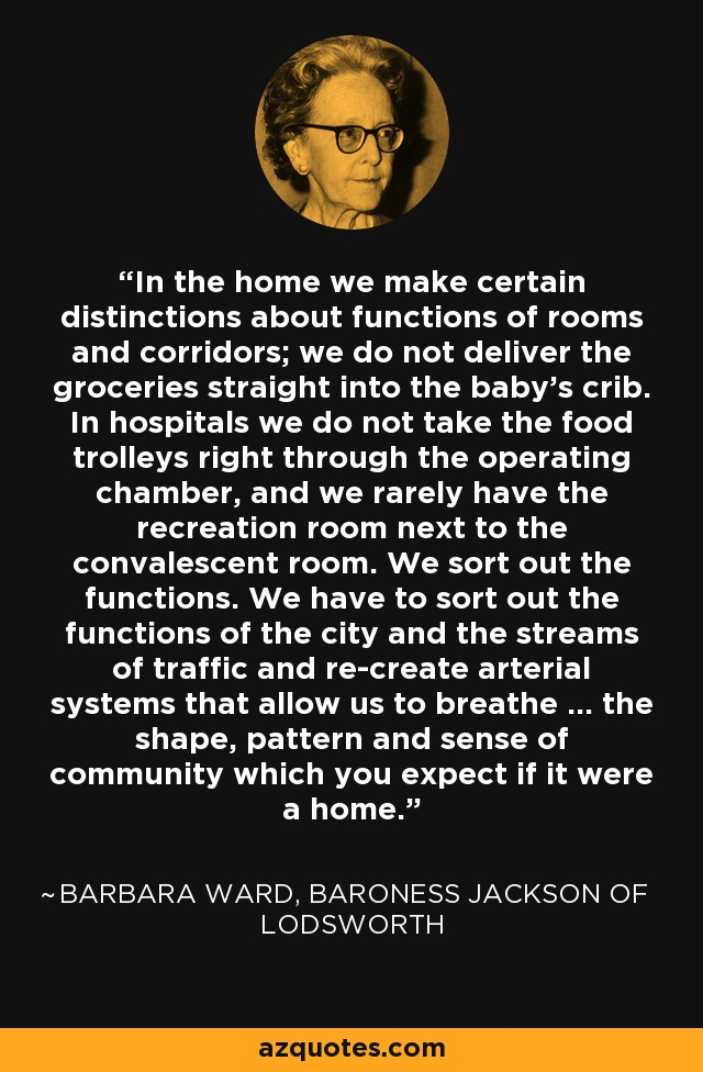 In the home we make certain distinctions about functions of rooms and corridors; we do not deliver the groceries straight into the baby's crib. In hospitals we do not take the food trolleys right through the operating chamber, and we rarely have the recreation room next to the convalescent room. We sort out the functions. We have to sort out the functions of the city and the streams of traffic and re-create arterial systems that allow us to breathe ... the shape, pattern and sense of community which you expect if it were a home. - Barbara Ward, Baroness Jackson of Lodsworth