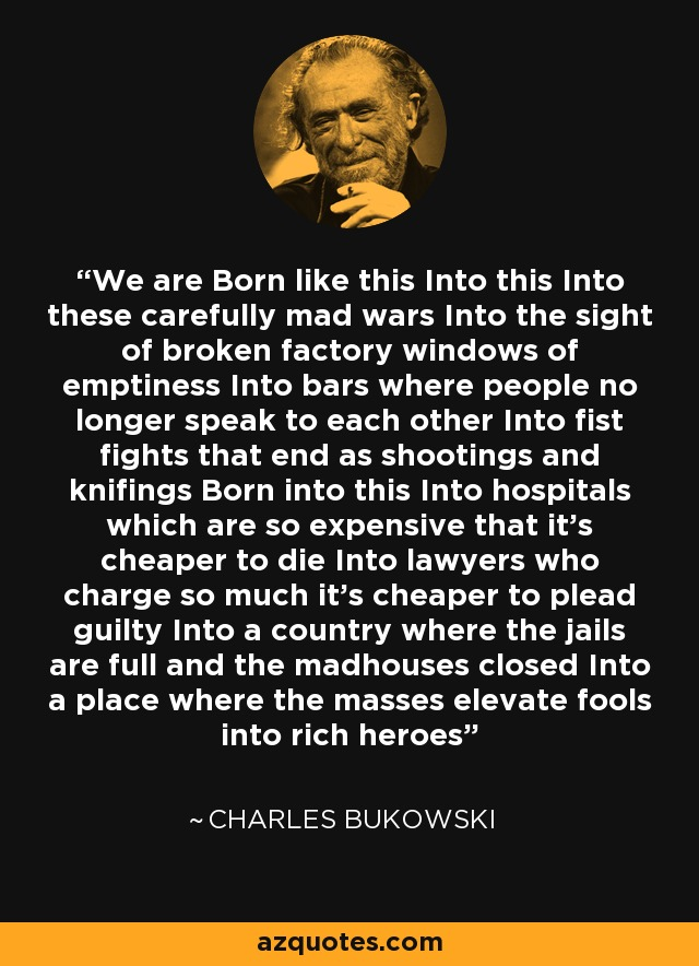 We are Born like this Into this Into these carefully mad wars Into the sight of broken factory windows of emptiness Into bars where people no longer speak to each other Into fist fights that end as shootings and knifings Born into this Into hospitals which are so expensive that it's cheaper to die Into lawyers who charge so much it's cheaper to plead guilty Into a country where the jails are full and the madhouses closed Into a place where the masses elevate fools into rich heroes - Charles Bukowski