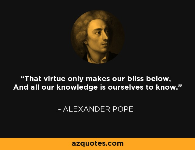 That virtue only makes our bliss below, And all our knowledge is ourselves to know. - Alexander Pope