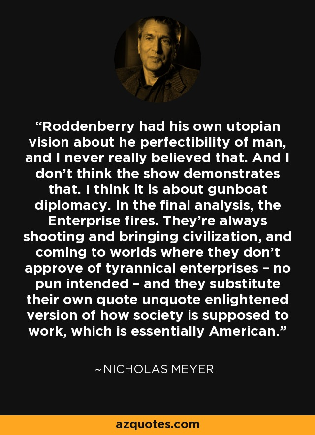 Roddenberry had his own utopian vision about he perfectibility of man, and I never really believed that. And I don't think the show demonstrates that. I think it is about gunboat diplomacy. In the final analysis, the Enterprise fires. They're always shooting and bringing civilization, and coming to worlds where they don't approve of tyrannical enterprises – no pun intended – and they substitute their own quote unquote enlightened version of how society is supposed to work, which is essentially American. - Nicholas Meyer