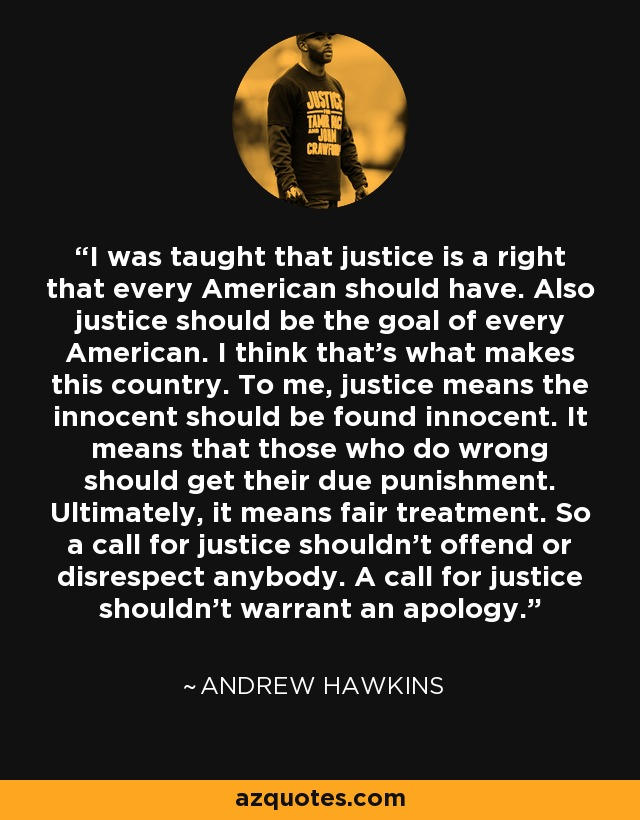 I was taught that justice is a right that every American should have. Also justice should be the goal of every American. I think that's what makes this country. To me, justice means the innocent should be found innocent. It means that those who do wrong should get their due punishment. Ultimately, it means fair treatment. So a call for justice shouldn't offend or disrespect anybody. A call for justice shouldn't warrant an apology. - Andrew Hawkins