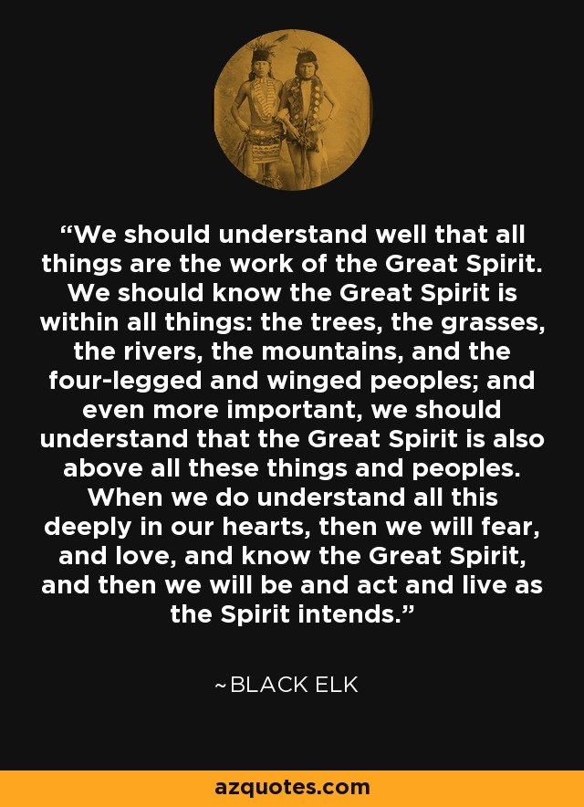 We should understand well that all things are the work of the Great Spirit. We should know the Great Spirit is within all things: the trees, the grasses, the rivers, the mountains, and the four-legged and winged peoples; and even more important, we should understand that the Great Spirit is also above all these things and peoples. When we do understand all this deeply in our hearts, then we will fear, and love, and know the Great Spirit, and then we will be and act and live as the Spirit intends. - Black Elk
