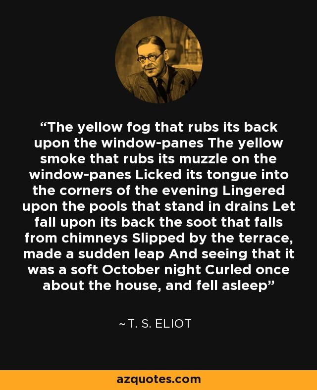 The yellow fog that rubs its back upon the window-panes The yellow smoke that rubs its muzzle on the window-panes Licked its tongue into the corners of the evening Lingered upon the pools that stand in drains Let fall upon its back the soot that falls from chimneys Slipped by the terrace, made a sudden leap And seeing that it was a soft October night Curled once about the house, and fell asleep - T. S. Eliot