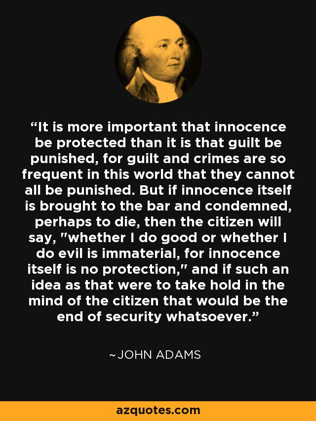 It is more important that innocence be protected than it is that guilt be punished, for guilt and crimes are so frequent in this world that they cannot all be punished. But if innocence itself is brought to the bar and condemned, perhaps to die, then the citizen will say,