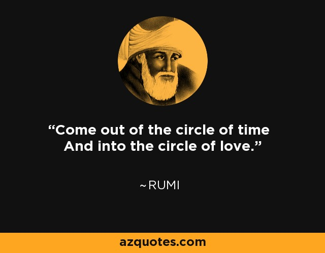 Come out of the circle of time And into the circle of love. - Rumi