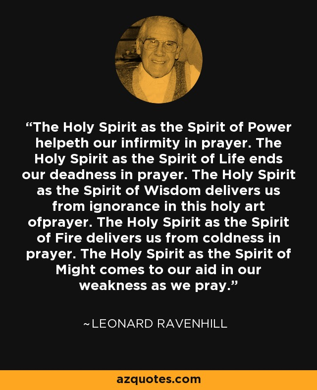 The Holy Spirit as the Spirit of Power helpeth our infirmity in prayer. The Holy Spirit as the Spirit of Life ends our deadness in prayer. The Holy Spirit as the Spirit of Wisdom delivers us from ignorance in this holy art ofprayer. The Holy Spirit as the Spirit of Fire delivers us from coldness in prayer. The Holy Spirit as the Spirit of Might comes to our aid in our weakness as we pray. - Leonard Ravenhill