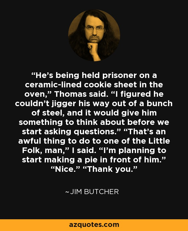 "He's being held prisoner on a ceramic-lined cookie sheet in the oven,"" Thomas said. ""I figured he couldn't jigger his way out of a bunch of steel, and it would give him something to think about before we start asking questions."" ""That's an awful thing to do to one of the Little Folk, man,"" I said. ""I'm planning to start making a pie in front of him."" ""Nice."" ""Thank you. - Jim Butcher"