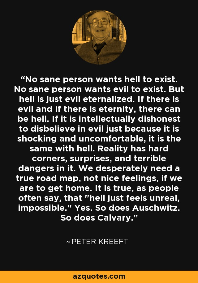 No sane person wants hell to exist. No sane person wants evil to exist. But hell is just evil eternalized. If there is evil and if there is eternity, there can be hell. If it is intellectually dishonest to disbelieve in evil just because it is shocking and uncomfortable, it is the same with hell. Reality has hard corners, surprises, and terrible dangers in it. We desperately need a true road map, not nice feelings, if we are to get home. It is true, as people often say, that