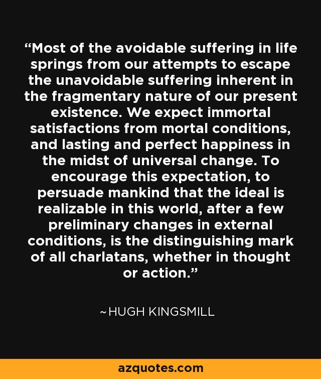 Most of the avoidable suffering in life springs from our attempts to escape the unavoidable suffering inherent in the fragmentary nature of our present existence. We expect immortal satisfactions from mortal conditions, and lasting and perfect happiness in the midst of universal change. To encourage this expectation, to persuade mankind that the ideal is realizable in this world, after a few preliminary changes in external conditions, is the distinguishing mark of all charlatans, whether in thought or action. - Hugh Kingsmill