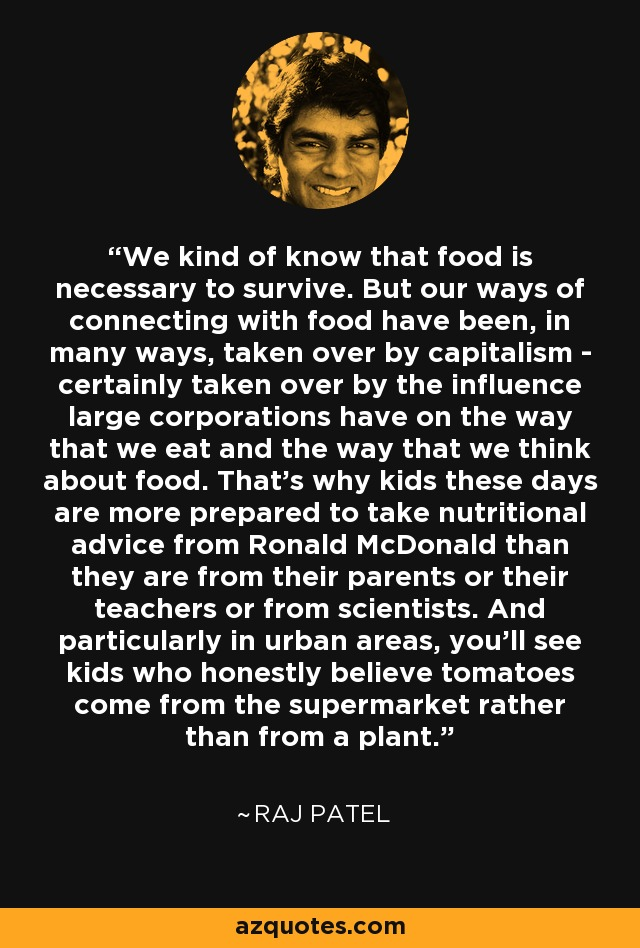 We kind of know that food is necessary to survive. But our ways of connecting with food have been, in many ways, taken over by capitalism - certainly taken over by the influence large corporations have on the way that we eat and the way that we think about food. That's why kids these days are more prepared to take nutritional advice from Ronald McDonald than they are from their parents or their teachers or from scientists. And particularly in urban areas, you'll see kids who honestly believe tomatoes come from the supermarket rather than from a plant. - Raj Patel
