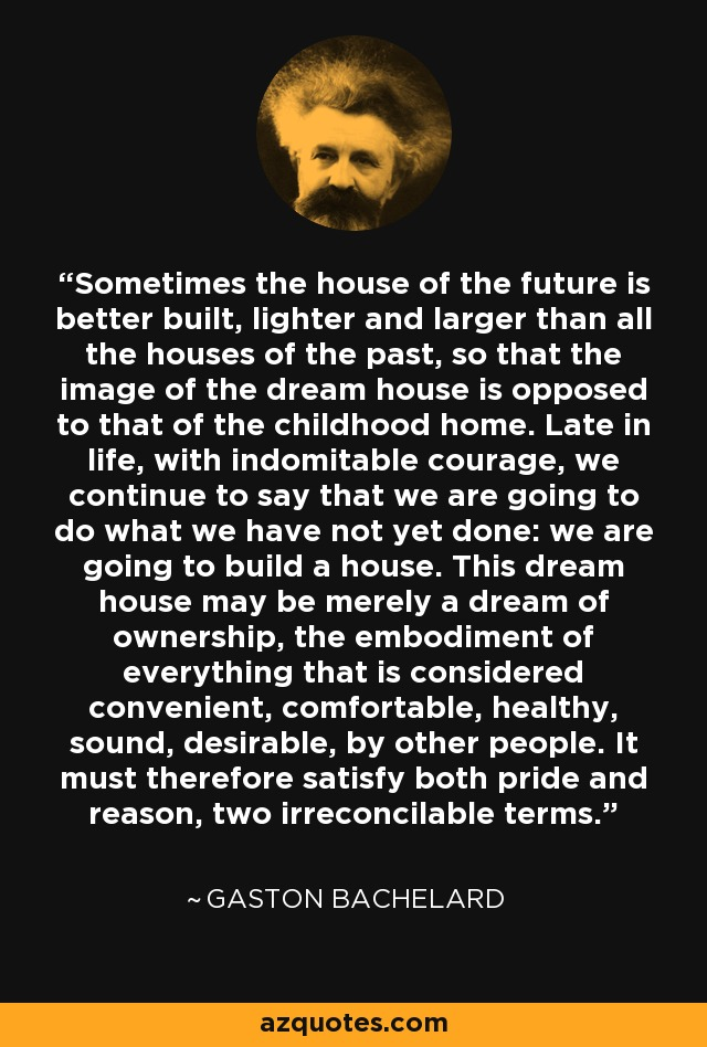 Sometimes the house of the future is better built, lighter and larger than all the houses of the past, so that the image of the dream house is opposed to that of the childhood home. Late in life, with indomitable courage, we continue to say that we are going to do what we have not yet done: we are going to build a house. This dream house may be merely a dream of ownership, the embodiment of everything that is considered convenient, comfortable, healthy, sound, desirable, by other people. It must therefore satisfy both pride and reason, two irreconcilable terms. - Gaston Bachelard