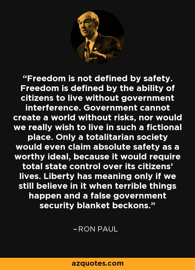 Freedom is not defined by safety. Freedom is defined by the ability of citizens to live without government interference. Government cannot create a world without risks, nor would we really wish to live in such a fictional place. Only a totalitarian society would even claim absolute safety as a worthy ideal, because it would require total state control over its citizens' lives. Liberty has meaning only if we still believe in it when terrible things happen and a false government security blanket beckons. - Ron Paul
