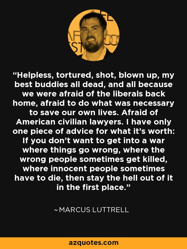 Helpless, tortured, shot, blown up, my best buddies all dead, and all because we were afraid of the liberals back home, afraid to do what was necessary to save our own lives. Afraid of American civilian lawyers. I have only one piece of advice for what it's worth: If you don't want to get into a war where things go wrong, where the wrong people sometimes get killed, where innocent people sometimes have to die, then stay the hell out of it in the first place. - Marcus Luttrell