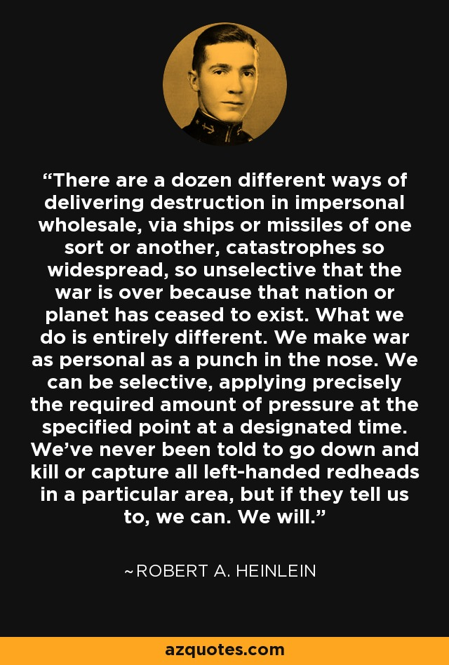 There are a dozen different ways of delivering destruction in impersonal wholesale, via ships and missiles of one sort or another, catastrophes so widespread, so unselective, that the war is over because that nation or planet has ceased to exist. What we do is entirely different. We make war as personal as a punch in the nose. We can be selective, applying precisely the required amount of pressure at the specified point at a designated time - we've never been told to go down and kill or capture all left-handed redheads in a particular area, but if they tell us to, we can. We will. - Robert A. Heinlein