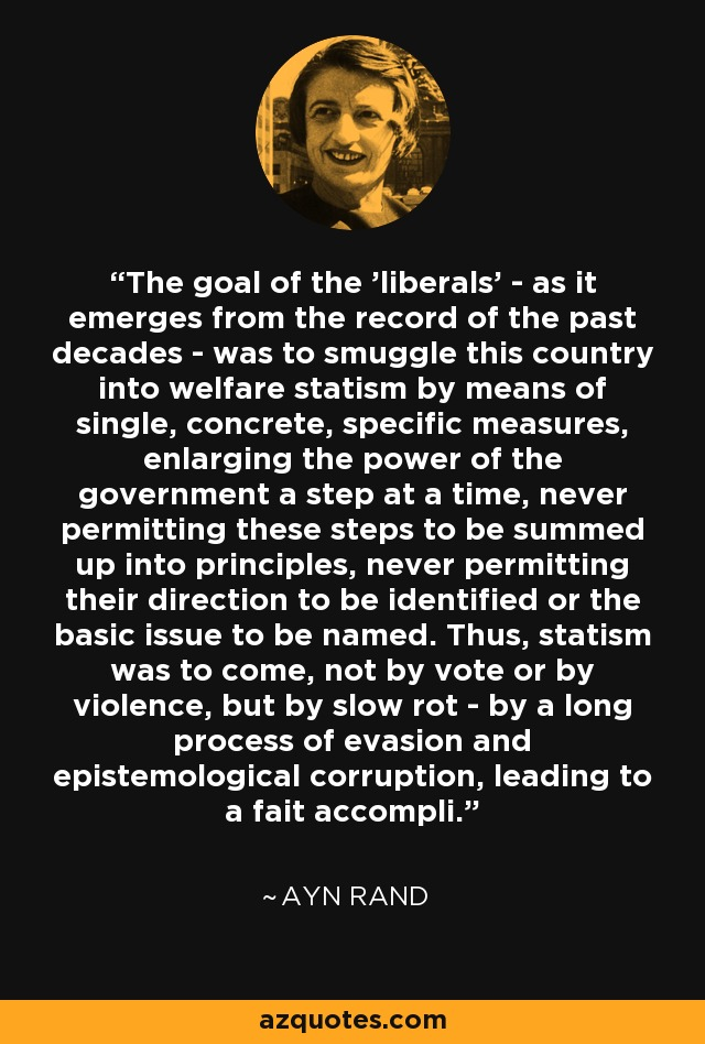 The goal of the 'liberals' - as it emerges from the record of the past decades - was to smuggle this country into welfare statism by means of single, concrete, specific measures, enlarging the power of the government a step at a time, never permitting these steps to be summed up into principles, never permitting their direction to be identified or the basic issue to be named. Thus, statism was to come, not by vote or by violence, but by slow rot - by a long process of evasion and epistemological corruption, leading to a fait accompli. - Ayn Rand
