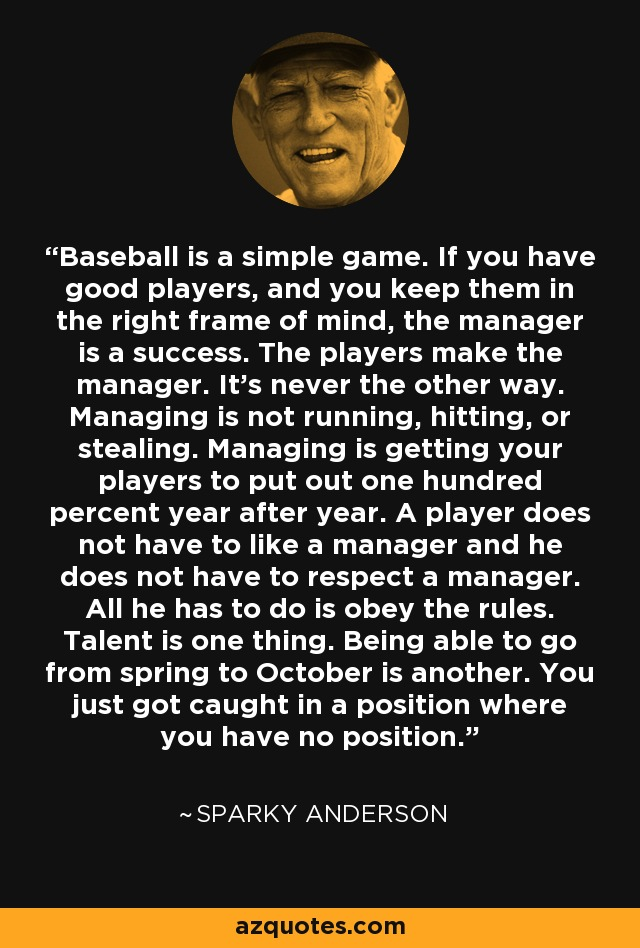 Baseball is a simple game. If you have good players, and you keep them in the right frame of mind, the manager is a success. The players make the manager. It's never the other way. Managing is not running, hitting, or stealing. Managing is getting your players to put out one hundred percent year after year. A player does not have to like a manager and he does not have to respect a manager. All he has to do is obey the rules. Talent is one thing. Being able to go from spring to October is another. You just got caught in a position where you have no position. - Sparky Anderson
