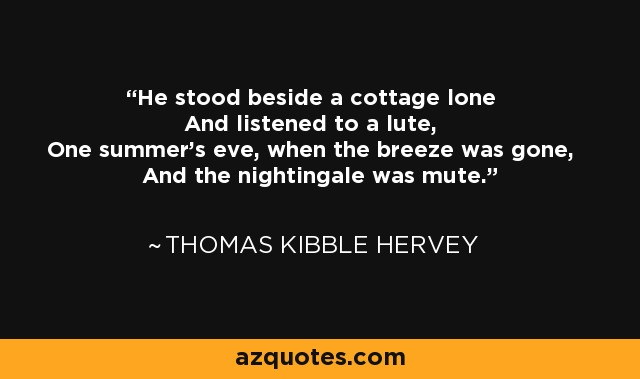 He stood beside a cottage lone And listened to a lute, One summer's eve, when the breeze was gone, And the nightingale was mute. - Thomas Kibble Hervey
