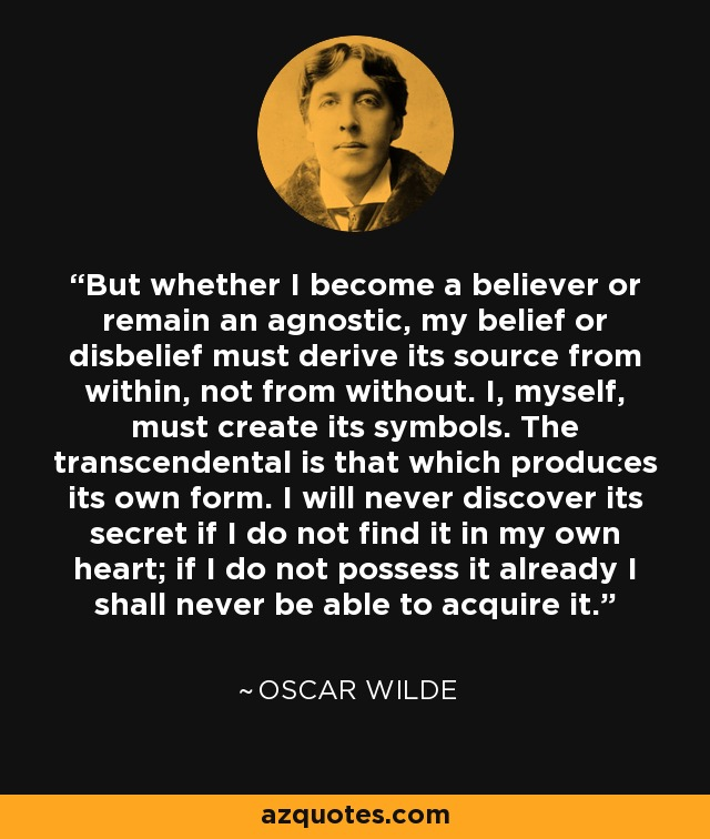 But whether I become a believer or remain an agnostic, my belief or disbelief must derive its source from within, not from without. I, myself, must create its symbols. The transcendental is that which produces its own form. I will never discover its secret if I do not find it in my own heart; if I do not possess it already I shall never be able to acquire it. - Oscar Wilde