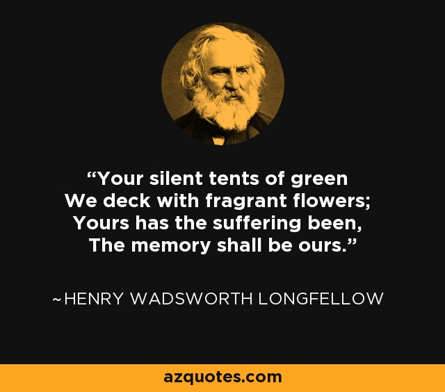 Your silent tents of green We deck with fragrant flowers; Yours has the suffering been, The memory shall be ours. - Henry Wadsworth Longfellow