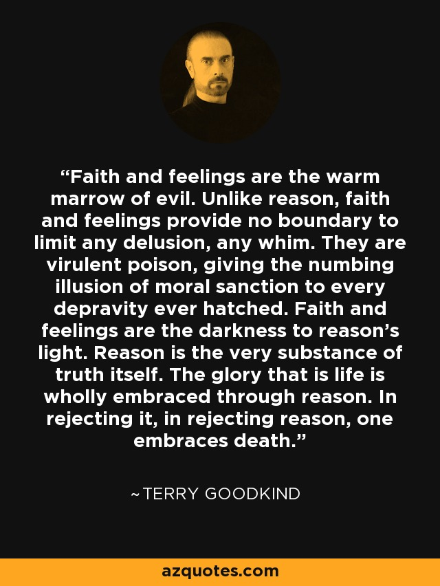 Faith and feelings are the warm marrow of evil. Unlike reason, faith and feelings provide no boundary to limit any delusion, any whim. They are virulent poison, giving the numbing illusion of moral sanction to every depravity ever hatched. Faith and feelings are the darkness to reason's light. Reason is the very substance of truth itself. The glory that is life is wholly embraced through reason. In rejecting it, in rejecting reason, one embraces death. - Terry Goodkind