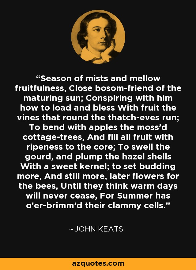 Season of mists and mellow fruitfulness, Close bosom-friend of the maturing sun; Conspiring with him how to load and bless With fruit the vines that round the thatch-eves run; To bend with apples the moss'd cottage-trees, And fill all fruit with ripeness to the core; To swell the gourd, and plump the hazel shells With a sweet kernel; to set budding more, And still more, later flowers for the bees, Until they think warm days will never cease, For Summer has o'er-brimm'd their clammy cells. - John Keats