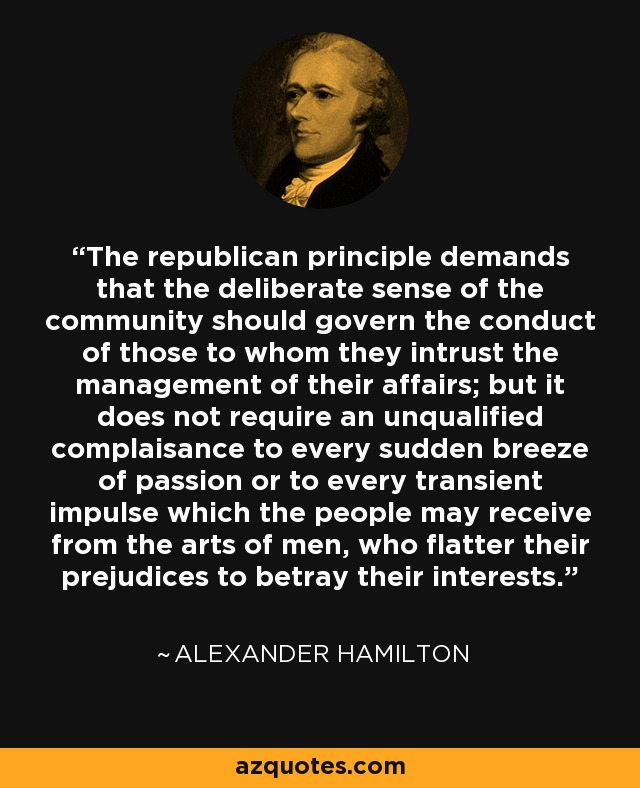 The republican principle demands that the deliberate sense of the community should govern the conduct of those to whom they intrust the management of their affairs; but it does not require an unqualified complaisance to every sudden breeze of passion or to every transient impulse which the people may receive from the arts of men, who flatter their prejudices to betray their interests. - Alexander Hamilton