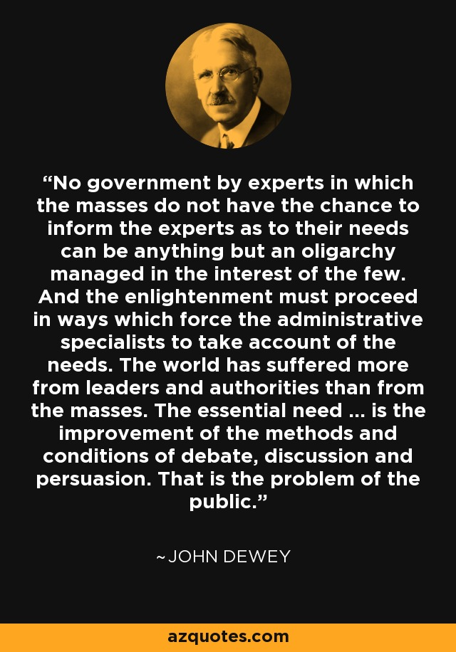 No government by experts in which the masses do not have the chance to inform the experts as to their needs can be anything but an oligarchy managed in the interest of the few. And the enlightenment must proceed in ways which force the administrative specialists to take account of the needs. The world has suffered more from leaders and authorities than from the masses. The essential need ... is the improvement of the methods and conditions of debate, discussion and persuasion. That is the problem of the public. - John Dewey