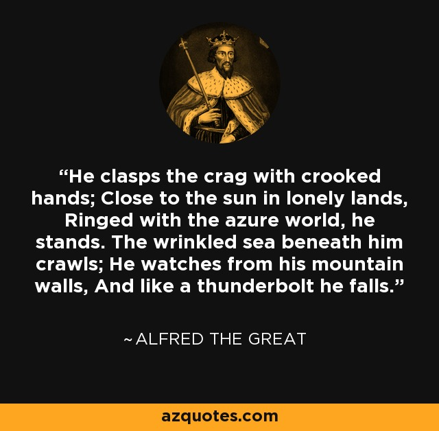 He clasps the crag with crooked hands; Close to the sun in lonely lands, Ringed with the azure world, he stands. The wrinkled sea beneath him crawls; He watches from his mountain walls, And like a thunderbolt he falls. - Alfred Lord Tennyson
