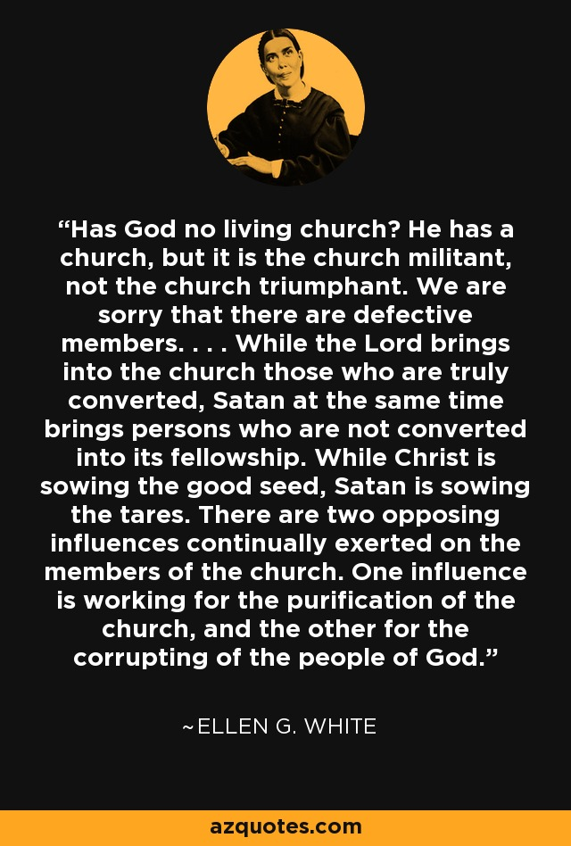 Has God no living church? He has a church, but it is the church militant, not the church triumphant. We are sorry that there are defective members. . . . While the Lord brings into the church those who are truly converted, Satan at the same time brings persons who are not converted into its fellowship. While Christ is sowing the good seed, Satan is sowing the tares. There are two opposing influences continually exerted on the members of the church. One influence is working for the purification of the church, and the other for the corrupting of the people of God. - Ellen G. White