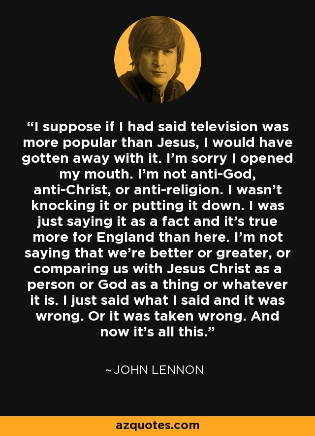 I suppose if I had said television was more popular than Jesus, I would have gotten away with it. I'm sorry I opened my mouth. I'm not anti-God, anti-Christ, or anti-religion. I wasn't knocking it or putting it down. I was just saying it as a fact and it's true more for England than here. I'm not saying that we're better or greater, or comparing us with Jesus Christ as a person or God as a thing or whatever it is. I just said what I said and it was wrong. Or it was taken wrong. And now it's all this. - John Lennon