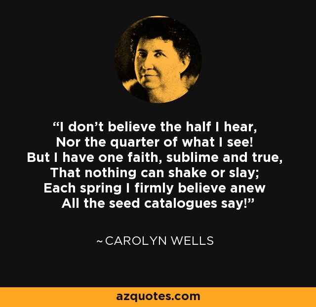 I don't believe the half I hear, Nor the quarter of what I see! But I have one faith, sublime and true, That nothing can shake or slay; Each spring I firmly believe anew All the seed catalogues say! - Carolyn Wells