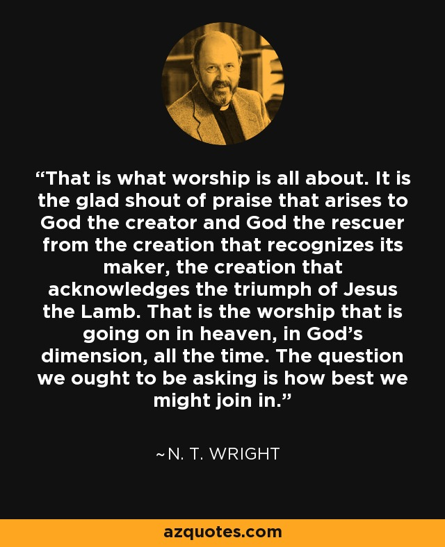 That is what worship is all about. It is the glad shout of praise that arises to God the creator and God the rescuer from the creation that recognizes its maker, the creation that acknowledges the triumph of Jesus the Lamb. That is the worship that is going on in heaven, in God's dimension, all the time. The question we ought to be asking is how best we might join in. - N. T. Wright