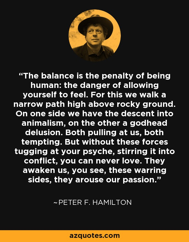 The balance is the penalty of being human: the danger of allowing yourself to feel. For this we walk a narrow path high above rocky ground. On one side we have the descent into animalism, on the other a godhead delusion. Both pulling at us, both tempting. But without these forces tugging at your psyche, stirring it into conflict, you can never love. They awaken us, you see, these warring sides, they arouse our passion. - Peter F. Hamilton
