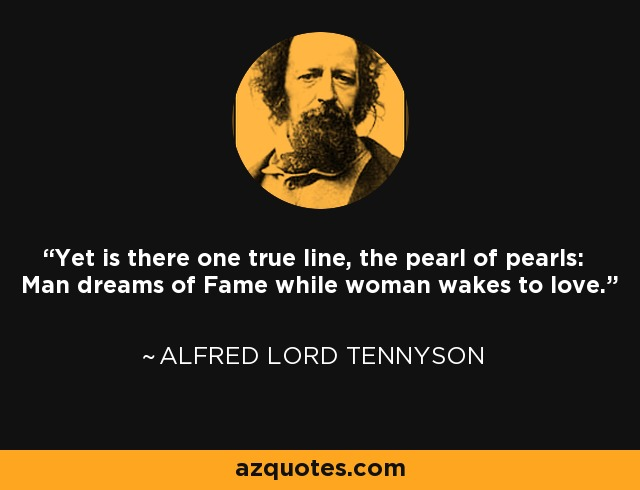 Yet is there one true line, the pearl of pearls: Man dreams of Fame while woman wakes to love. - Alfred Lord Tennyson